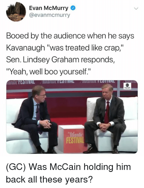 """Boo, Memes, and News: Evan McMurry  @evanmcmurry  Booed by the audience when he says  Kavanaugh """"was treated like crap,""""  Sen. Lindsey Graham responds,  """"Yeah, well boo yourself.""""  NEWS  Iulant  FESTIV (GC) Was McCain holding him back all these years?"""