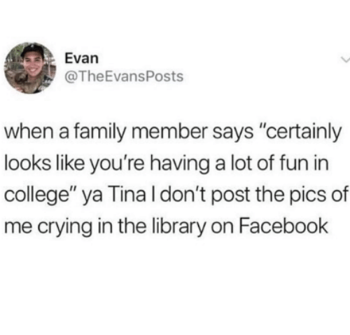 "College, Crying, and Facebook: Evan  @TheEvansPosts  when a family member says ""cerainly  looks like you're having a lot of fun in  college"" ya Tina l don't post the pics of  me crying in the library on Facebook"