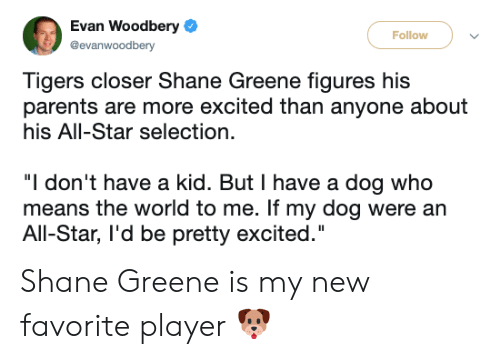 """More Excited Than: Evan Woodbery  Follow  @evanwoodbery  Tigers closer Shane Greene figures his  parents are more excited than anyone about  his All-Star selection.  """"I don't have a kid. But I have a dog who  means the world to me. If my dog were an  All-Star, l'd be pretty excited."""" Shane Greene is my new favorite player 🐶"""