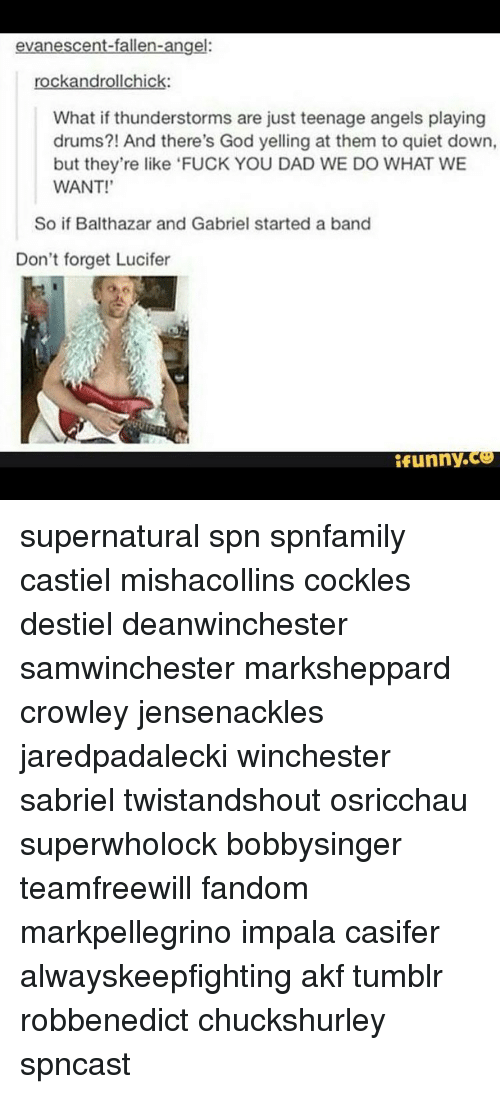 Thunderstorming: evanescent-fallen-angel:  rockandrollchick:  What if thunderstorms are just teenage angels playing  drums?! And there's God yelling at them to quiet down,  but they're like 'FUCK YOU DAD WE DO WHAT WE  WANT!'  So if Balthazar and Gabriel started a band  Don't forget Lucifer  funny supernatural spn spnfamily castiel mishacollins cockles destiel deanwinchester samwinchester marksheppard crowley jensenackles jaredpadalecki winchester sabriel twistandshout osricchau superwholock bobbysinger teamfreewill fandom markpellegrino impala casifer alwayskeepfighting akf tumblr robbenedict chuckshurley spncast