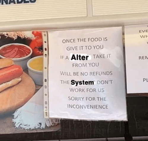 sorry for the inconvenience: EVE  WH  ONCE THE FOOD IS  GIVE IT TO YOU  IF A Alter TAKE IT  REN  FROM YOU  WILL BE NO REFUNDS  PL  THE System DON'T  WORK FOR US  SORRY FOR THE  INCONVENIENCE