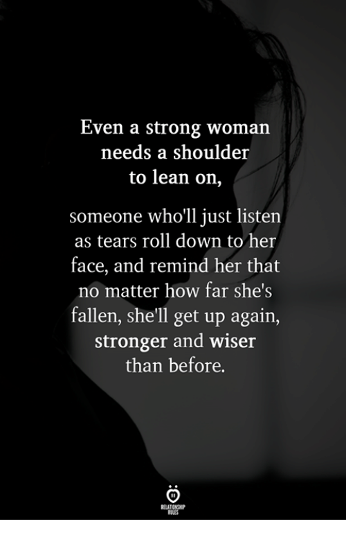 Lean, Strong, and A Strong Woman: Even a strong woman  needs a shoulder  to lean on,  someone who'll just listen  as tears roll down to her  face, and remind her that  no matter how far she's  fallen, she'll get up again,  stronger and wiser  than before.