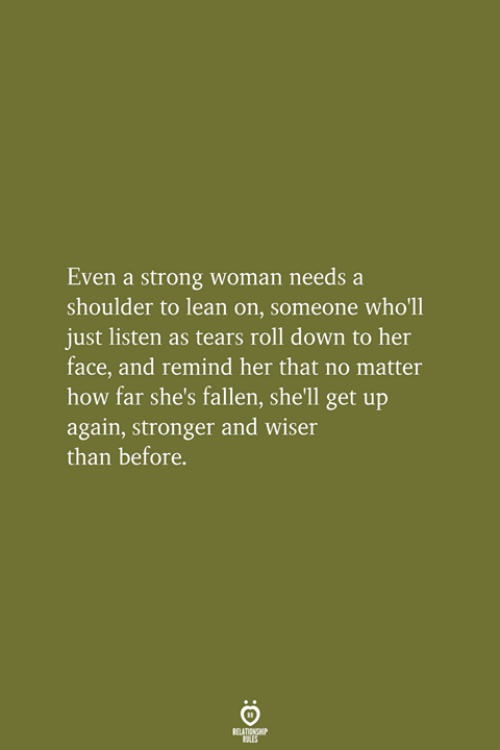 strong woman: Even a strong woman needs a  shoulder to lean on, someone who'll  just listen as tears roll down to her  face, and remind her that no matter  how far she's fallen, she'll get up  again, stronger and wiser  than before.