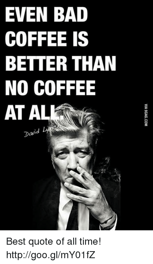 al davis: EVEN BAD  COFFEE IS  BETTER THAN  NO COFFEE  AT AL  Davi Best quote of all time! http://goo.gl/mY01fZ