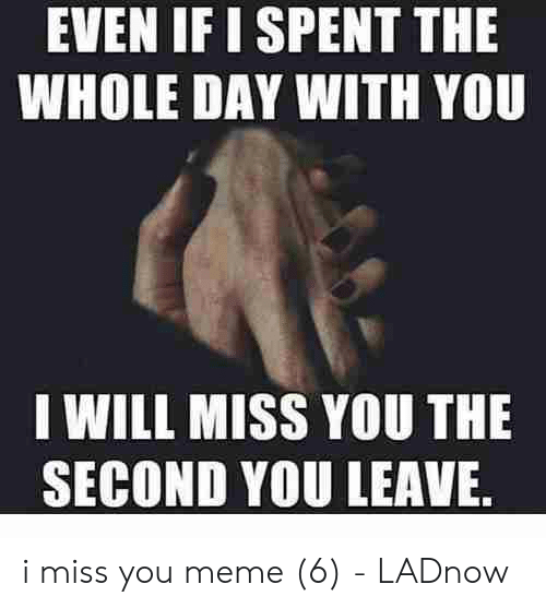 miss you meme: EVEN IF I SPENT THE  WHOLE DAY WITH YOU  I WILL MISS YOU THE  SECOND YOU LEAVE i miss you meme (6) - LADnow