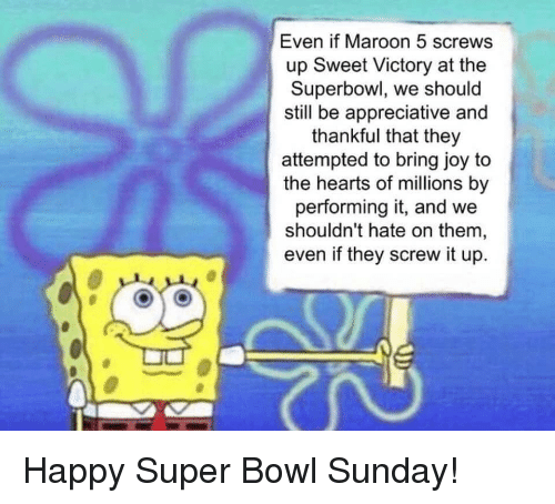 Super Bowl, Happy, and Hearts: Even if Maroon 5 screws  up Sweet Victory at the  Superbowl, we should  still be appreciative and  thankful that they  attempted to bring joy to  the hearts of millions by  performing it, and we  shouldn't hate on them,  even if they screw it up. Happy Super Bowl Sunday!
