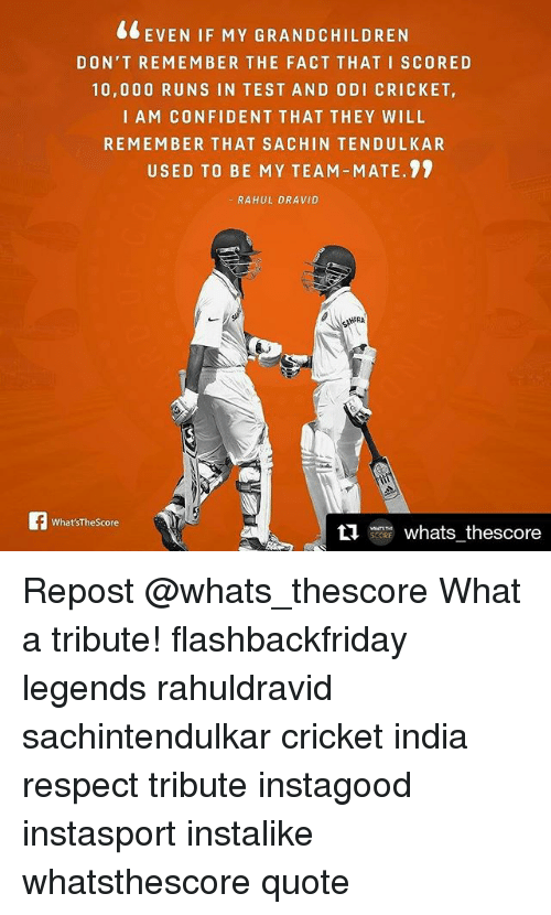 tendulkar: EVEN IF MY GRANDCHILDREN  DON'T REMEMBER THE FACT THAT I SCORE D  10,000 RUNS IN TEST AND ODI CRICKET,  I AM CONFIDENT THAT THEY WILL  REMEMBER THAT SA CHIN TENDULKAR  USED TO BE MY TEAM-MATE.  RAHUL DRAVID  AHERA  What'sThe Score  ti  whats thescore Repost @whats_thescore What a tribute! flashbackfriday legends rahuldravid sachintendulkar cricket india respect tribute instagood instasport instalike whatsthescore quote