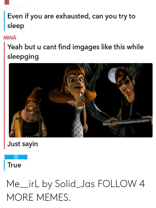 jas: Even if you are exhausted, can you try to  sleep  MINA  Yeah but u cant find imgages like this while  sleepging  Just sayin  True Me__irL by Solid_Jas FOLLOW 4 MORE MEMES.