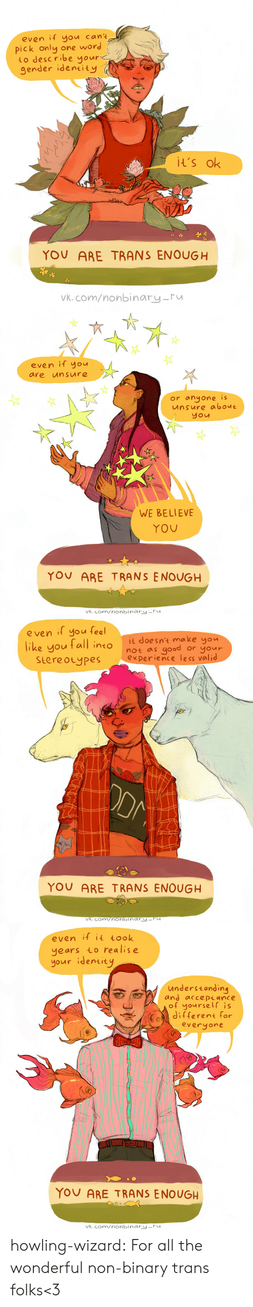 howling: even if you cant  one word  pick only  Lo describe yours  gender identity  It's ok  YOU ARE TRANS ENOUGH  Vk.com/nonbinary-ru   even if you  unsure  are  or anyone is  unsure about  you  WE BELIEVE  YOU  YOU ARE T RANS ENOUGH  vk.com/nonbinary-ru   e ven if you feel  it doesn't make you  like you tall into  Stereotypes  good  or your  not as  experience less valid  ODM  YOU ARE TRANS ENOUGH  vk.com/nonbinry-Fu   even if it took  years to realise  your identity  understanding  and acce Ptance  of yourself is  Jifferent for  everyone  YOU ARE TRANS ENOUGH  vk.com/nonbinary-ru howling-wizard:  For all the wonderful non-binary trans folks<3