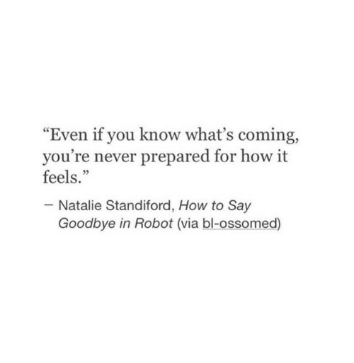 "How To Say: ""Even if you know what's coming,  you're never prepared for how it  feels.""  05  Natalie Standiford, How to Say  Goodbye in Robot (via bl-ossomed)"