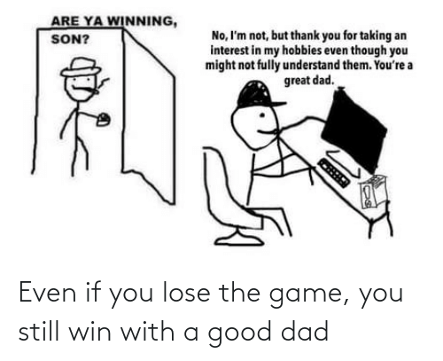 lose: Even if you lose the game, you still win with a good dad