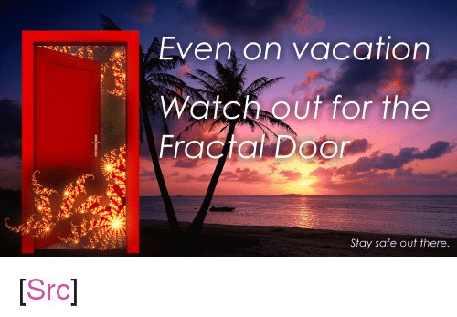 """Reddit, Watch Out, and Vacation: Even on vacation  Watch out for the  Stay safe out there <p>[<a href=""""https://www.reddit.com/r/surrealmemes/comments/7o6abx/frickin_fractals/"""">Src</a>]</p>"""