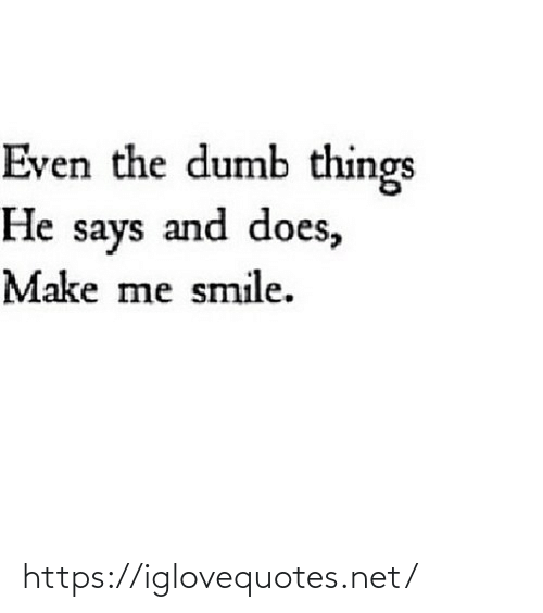Smile: Even the dumb things  He says and does,  Make me smile. https://iglovequotes.net/