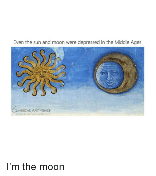 Facebook, facebook.com, and Moon: Even the sun and moon were depressed in the Middle Ages  LASSICAL  facebook.com/elassicalartmemes  SAEMES I'm the moon