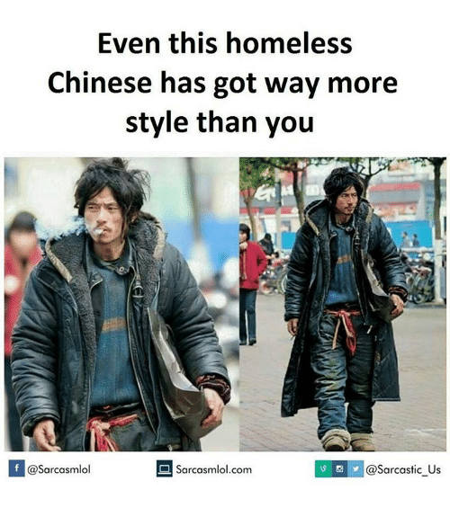 Sarcasting: Even this homeless  Chinese has got way more  style than you  If @Sarcasmlol  O sarcasmlol.com  S @Sarcastic Us