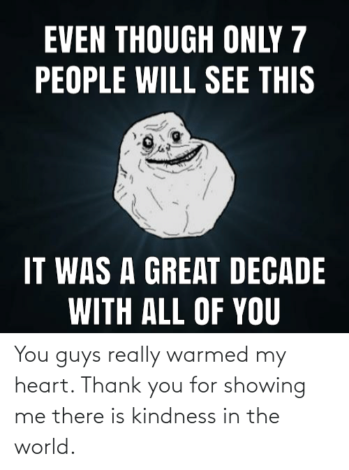 Showing: EVEN THOUGH ONLY 7  PEOPLE WILL SEE THIS  IT WAS A GREAT DECADE  WITH ALL OF YOU You guys really warmed my heart. Thank you for showing me there is kindness in the world.