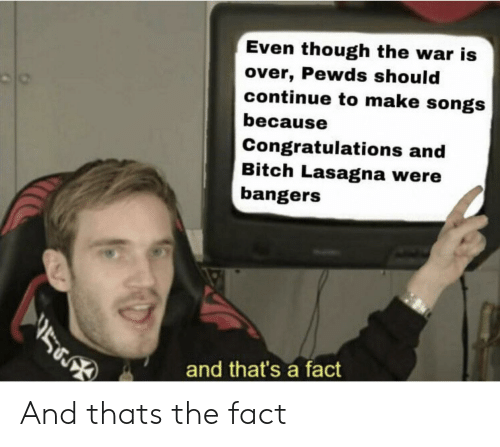 Bitch, Congratulations, and Lasagna: Even though the war is  over, Pewds should  continue to make songs  because  Congratulations and  Bitch Lasagna were  bangers  and that's a fact And thats the fact