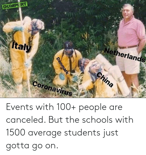 100 People: Events with 100+ people are canceled. But the schools with 1500 average students just gotta go on.