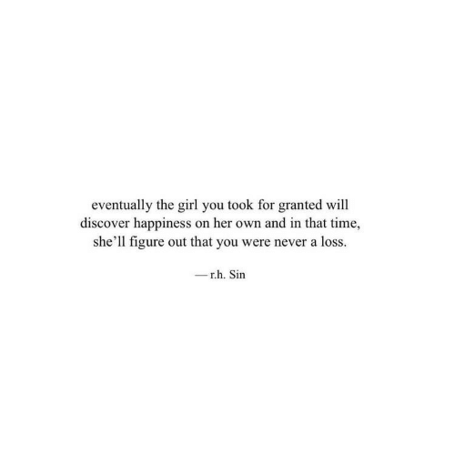 Discover, Girl, and Time: eventually the girl you took for granted will  discover happiness on her own and in that time,  she'll figure out that you were never a loss.  -r.h. Sin
