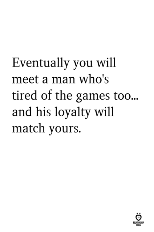 Games, Match, and Man: Eventually you will  meet a man who's  tired of the games too...  and his loyalty will  match yours.  ELATIONS  ILES