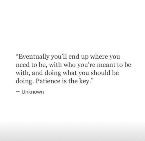 """Patience: """"Eventually you'll end up where you  need to be, with who you're meant to be  with, and doing what you should be  doing. Patience is the key.""""  -Unknown  35"""