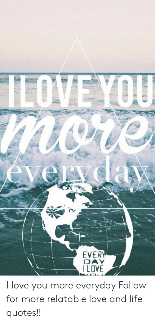 Life, Love, and I Love You: EVER  DAY  LOVE I love you more everyday  Follow for more relatable love and life quotes!!