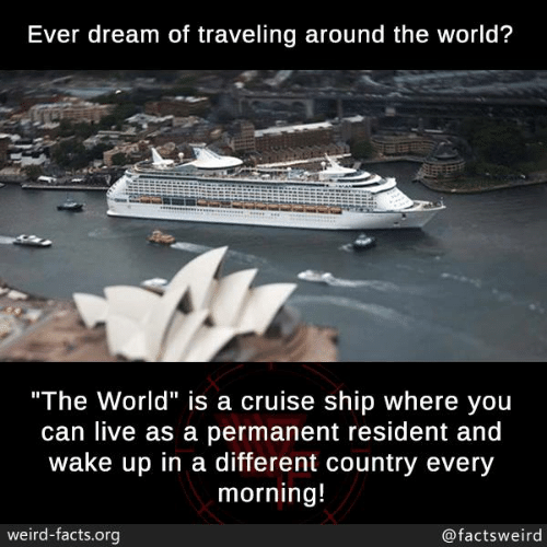 "Resident: Ever dream of traveling around the world?  ""The World"" is a cruise ship where you  can live as a permanent resident and  wake up in a different country every  morning!  weird-facts.org  @factsweird"
