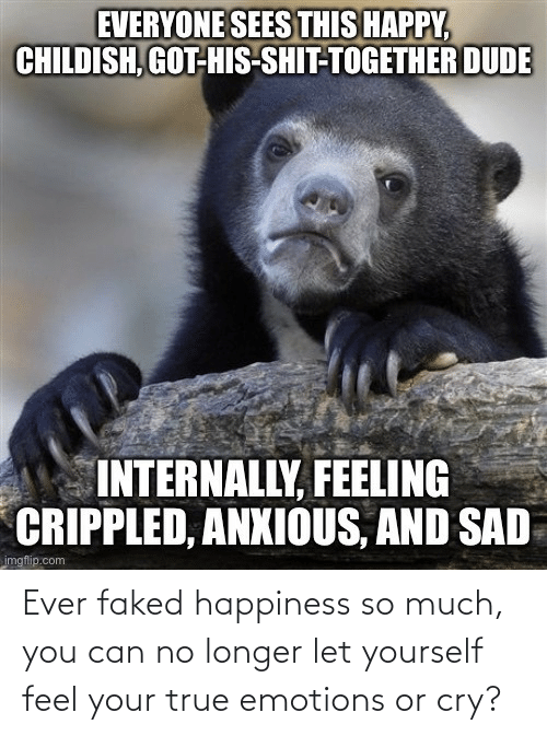 Happiness: Ever faked happiness so much, you can no longer let yourself feel your true emotions or cry?