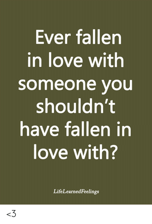 Love, Memes, and 🤖: Ever fallen  in love with  someone you  shouldn't  have fallen in  love with?  LifeLearnedFeelings <3