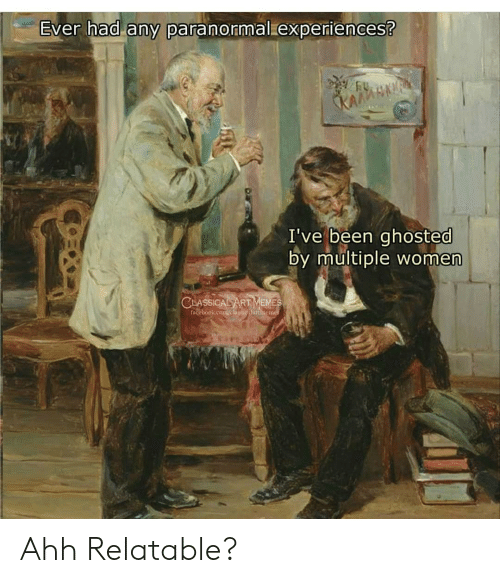 Classical: Ever had any paranormal experiences?  KAGMSNAF  I've been ghosted  by multiple women  CLASSICAL ART MEMES  Facebook.com/elmskicnlartincine Ahh Relatable?