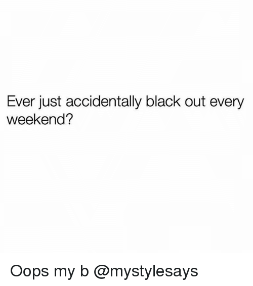Black, Girl Memes, and Weekend: Ever just accidentally black out every  weekend? Oops my b @mystylesays