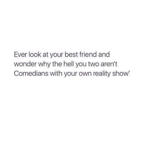 Best Friend, Funny, and Best: Ever look at your best friend and  wonder why the hell you two aren't  Comedians with your own reality show