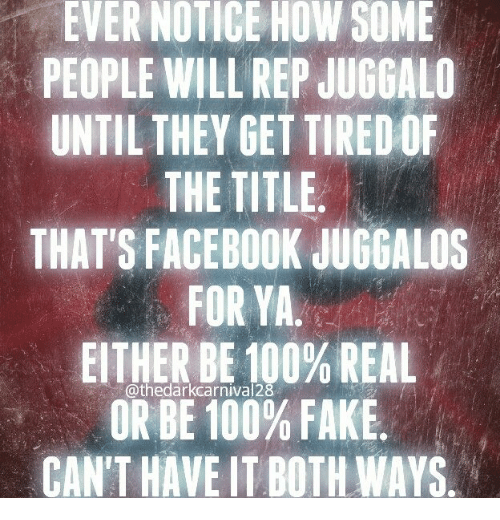 Anaconda, Facebook, and Fake: EVER NOTICE HOW SOME  PEOPLE WILL REP JUGGALO  UNTIL THEY GET TIREDOF  THE TITLE  THAT'S FACEBOOK JUGGALOS  FOR YA  EITHER BE 100% REAL  OR BE 100% FAKE  CAN'T HAVE IT BOTH WAYS  @thedarkcarnival28