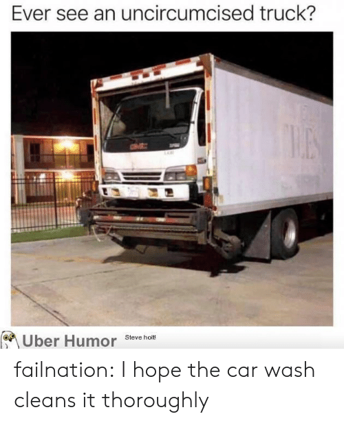 Tumblr, Uber, and Blog: Ever see an uncircumcised truck?  NE!  Steve holt!  Uber Humor failnation:  I hope the car wash cleans it thoroughly