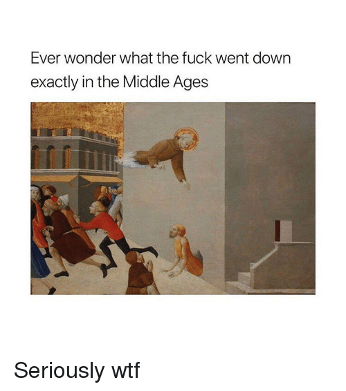 Wtf, Fuck, and The Middle: Ever wonder what the fuck went down  exactly in the Middle Ages Seriously wtf