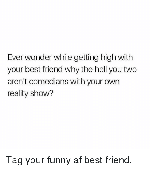 your funny: Ever wonder while getting high with  your best friend why the hell you two  aren't comedians with your own  reality show? Tag your funny af best friend.
