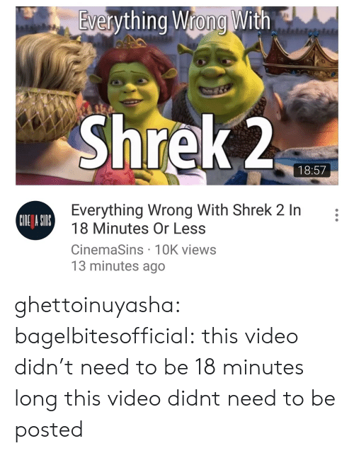 cinemasins: Evervthing Wrong With  9  Shrek 2  18:57  Everything Wrong With Shrek 2 In:  18 Minutes Or Less  CinemaSins 1OK views  13 minutes ago  CIDE A SI ghettoinuyasha: bagelbitesofficial: this video didn't need to be 18 minutes long this video didnt need to be posted