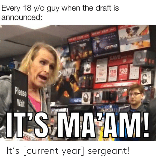 mø: Every 18 y/o guy when the draft is  announced:  HAAENEY  SAVED  AL  APOUTY  $30 $20  Please  Wait  FURST ON  JT S MA AM!  Ind It's [current year] sergeant!