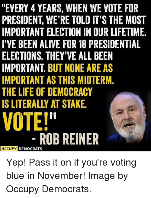 "Blue In: ""EVERY 4 YEARS, WHEN WE VOTE FOR  PRESIDENT, WE'RE TOLD IT'S THE MOST  IMPORTANT ELECTION IN OUR LIFETIME  I'VE BEEN ALIVE FOR 18 PRESIDENTIAL  ELECTIONS. THEY'VE ALL BEEN  IMPORTANT. BUT NONE ARE AS  IMPORTANT AS THIS MIDTERM.  THE LIFE OF DEMOCRACY  IS LITERALLY AT STAKE  VOTE!  ROBREINER  OCCUPY DEMOCRATS Yep! Pass it on if you're voting blue in November! Image by Occupy Democrats."