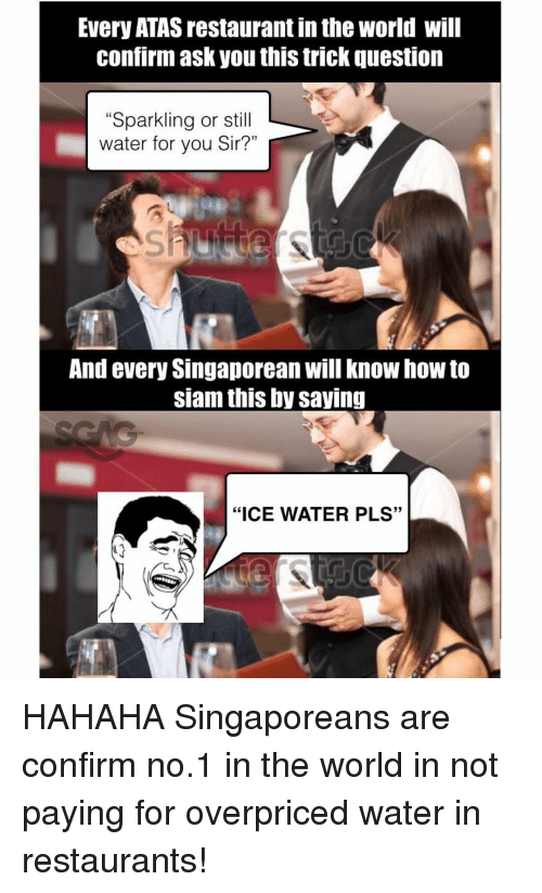"""Siam: Every ATAS restaurant inthe World will  Confirm ask you this trick question  """"Sparkling or st  water for you Sir?""""  And every Singaporean will know how to  siam this by saving  """"ICE WATER PLS"""" HAHAHA Singaporeans are confirm no.1 in the world in not paying for overpriced water in restaurants!"""