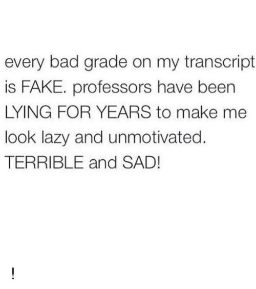 bad grade: every bad grade on my transcript  is FAKE. professors have been  LYING FOR YEARS to make me  look lazy and unmotivated  TERRIBLE and SAD! !