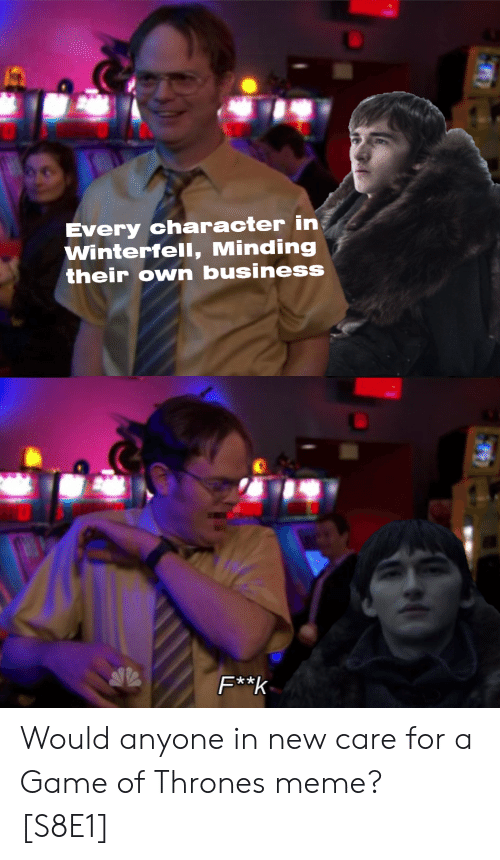 game of thrones meme: Every character in  Winterfell, Minding  their own business  x * Would anyone in new care for a Game of Thrones meme? [S8E1]