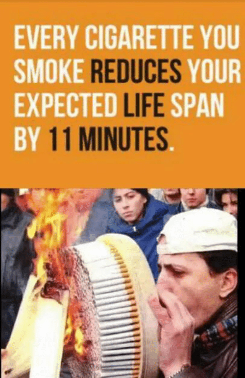 Life, Cigarette, and You: EVERY CIGARETTE YOU  SMOKE REDUCES YOUR  EXPECTED LIFE SPAN  BY 11 MINUTES