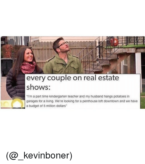 """penthouse: every couple on real estate  shows:  """"I'm a part time kindergarten teacher and my husband hangs potatoes in  garages for a living. We're looking for a penthouse loft downtown and we have  a budget of 5 million dollars (@_kevinboner)"""