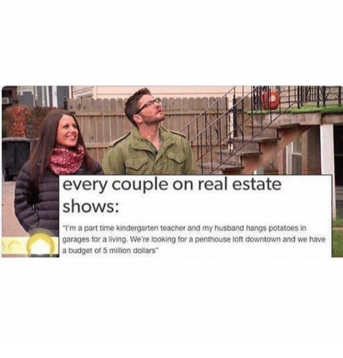"""penthouse: every couple on real estate  shows:  """"I'm a part time kindergarten teacher and my husband hangs potatoes in  garages for a living. We're looking for a penthouse loft downtown and we have  a budget of 5 million dollars"""