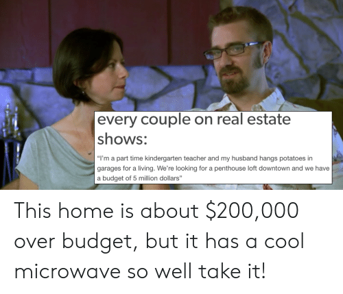 """penthouse: every couple on real estate  shows:  """"I'm a part time kindergarten teacher and my husband hangs potatoes irn  garages for a living. We're looking for a penthouse loft downtown and we have  a budget of 5 million dollars"""" This home is about $200,000 over budget, but it has a cool microwave so well take it!"""