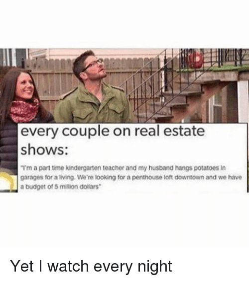"""penthouse: every couple on real estate  shows:  """"Im a parttime kindergarten teacher and my husband hangs potatoes in  garages for a living. We're looking for a penthouse loft downtown and we have  a budget of 5 million dollars Yet I watch every night"""