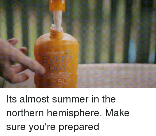 Northern Hemisphere: EVERY  DAY  50+ Its almost summer in the northern hemisphere. Make sure you're prepared