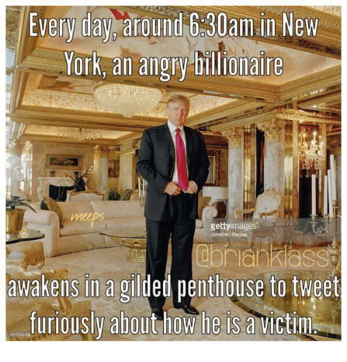 penthouse: Every day around 630am.in New  York, an angry billionaire  getty images  awakens in a gilded penthouse to tweet  furiously about how he is a