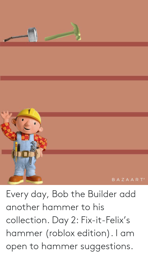 hammer: Every day, Bob the Builder add another hammer to his collection. Day 2: Fix-it-Felix's hammer (roblox edition). I am open to hammer suggestions.